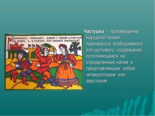 Частушка - произведение народной поэзии лирического, злободневного или шутли