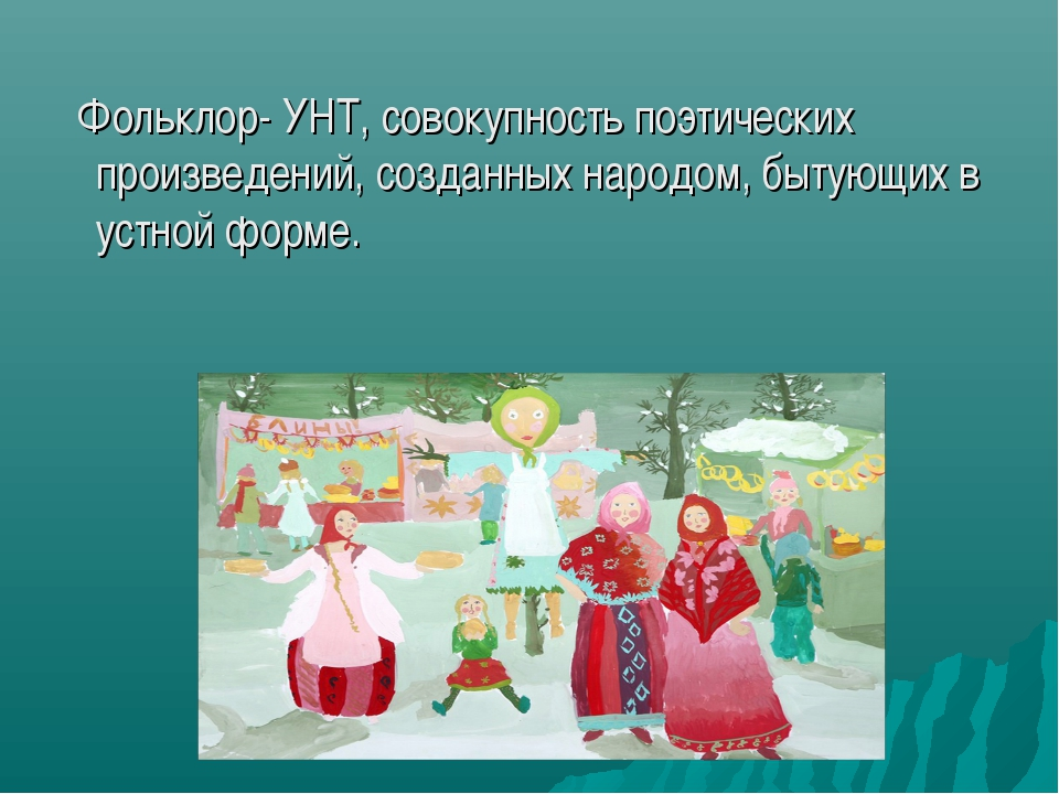 Фольклор- УНТ, совокупность поэтических произведений, созданных народом, быт...