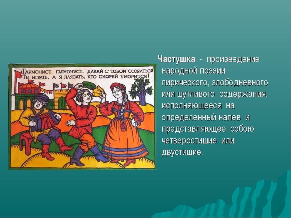 Частушка - произведение народной поэзии лирического, злободневного или шутли...