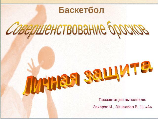 Баскетбол Презентацию выполнили: Захаров И., Эйналиев В. 11 «А»