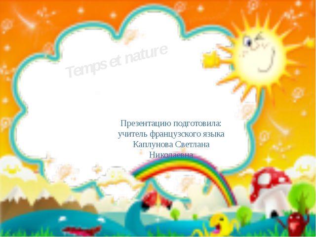 Temps et nature Презентацию подготовила: учитель французского языка Каплунова...
