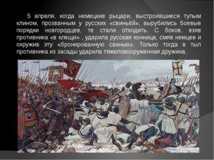 5 апреля, когда немецкие рыцари, выстроившиеся тупым клином, прозванным у рус