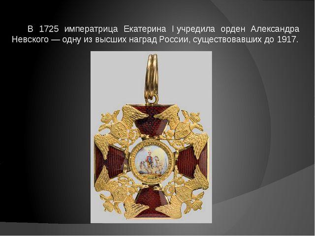В 1725 императрица Екатерина Iучредила орден Александра Невского — одну из в...