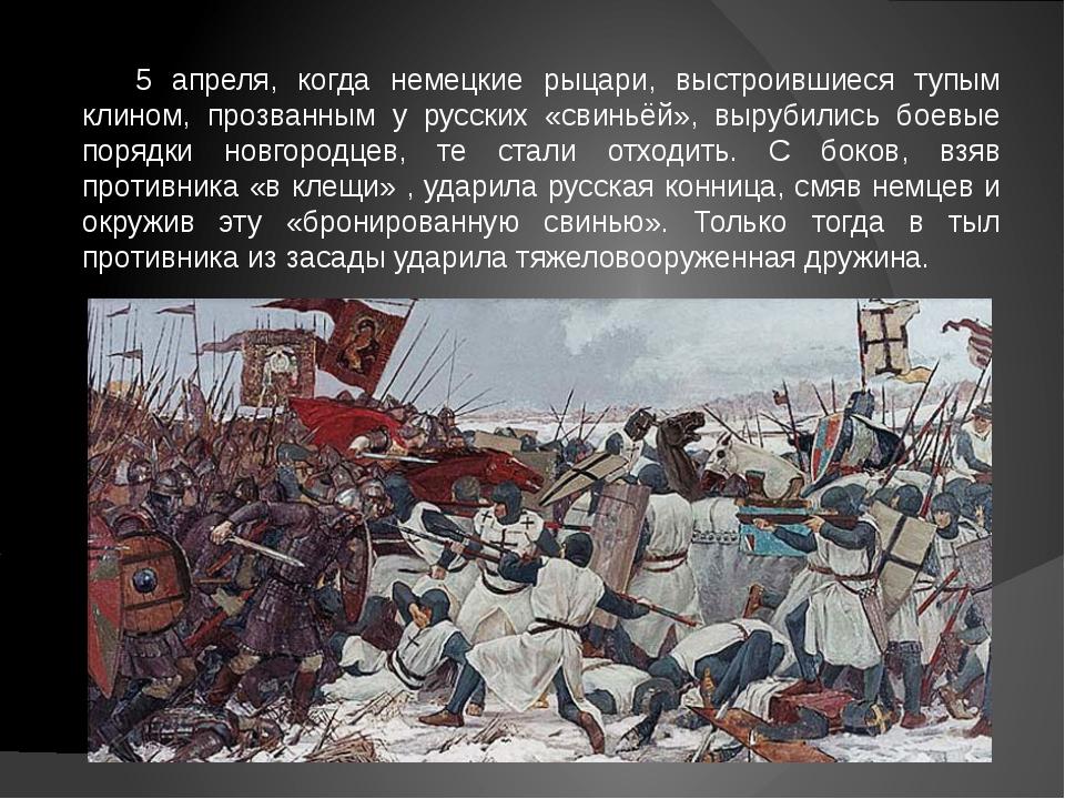 5 апреля, когда немецкие рыцари, выстроившиеся тупым клином, прозванным у рус...