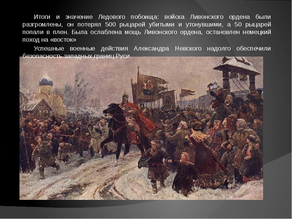 Итоги и значение Ледового побоища: войска Ливонского ордена были разгромлены...