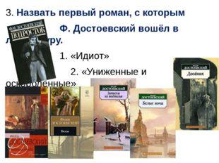 3. Назвать первый роман, с которым Ф. Достоевский вошёл в литературу. 1. «Иди