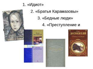 1. «Идиот» 2. «Братья Карамазовы» 3. «Бедные люди» 4. «Преступление и наказа