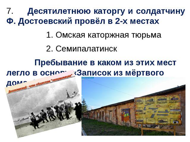 7. Десятилетнюю каторгу и солдатчину Ф. Достоевский провёл в 2-х местах 1. Ом...
