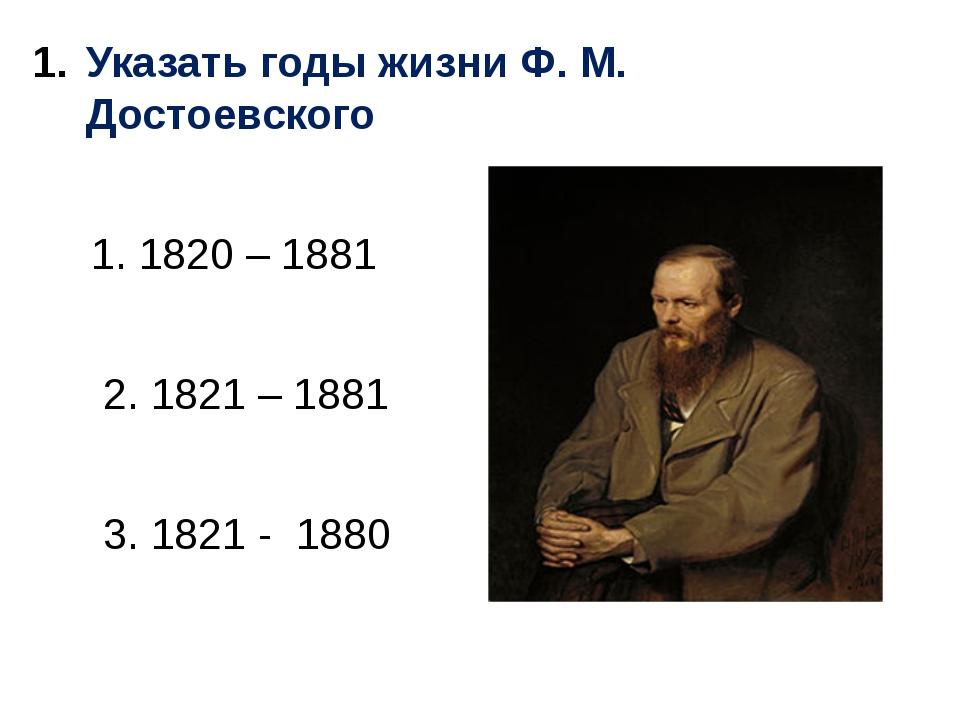 Указать годы жизни Ф. М. Достоевского 1. 1820 – 1881 2. 1821 – 1881 3. 1821 -...