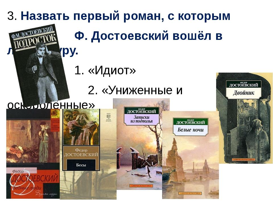 3. Назвать первый роман, с которым Ф. Достоевский вошёл в литературу. 1. «Иди...