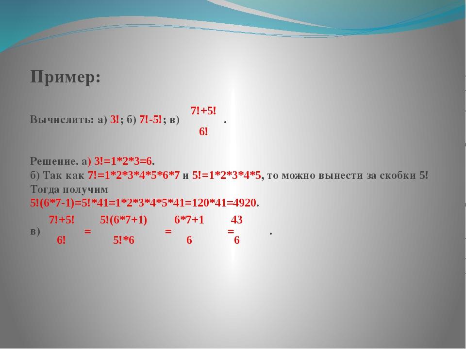 Пример: Вычислить: а) 3!; б) 7!-5!; в) . Решение. а) 3!=1*2*3=6. б) Так как 7...