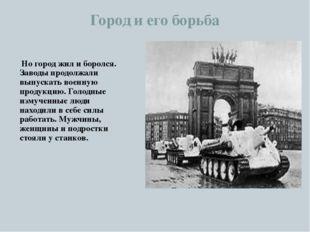 Город и его борьба Но город жил и боролся. Заводы продолжали выпускать военну