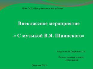 МОУ ДОД «Центр внешкольной работы» Внеклассное мероприятие « С музыкой В.Я. Ш