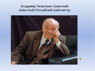 Владимир Яковлевич Шаинский- известный Российский композитор.
