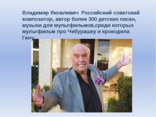 Владимир Яковлевич Российский советский композитор, автор более 300 детских п