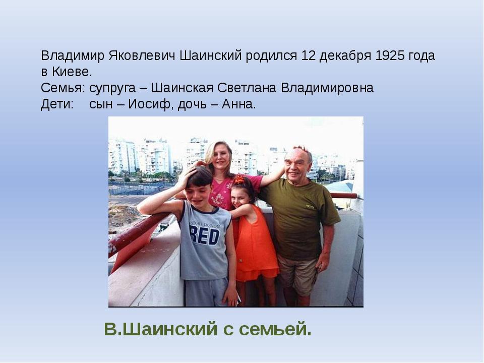 В.Шаинский с семьей. Владимир Яковлевич Шаинский родился 12 декабря 1925 года...