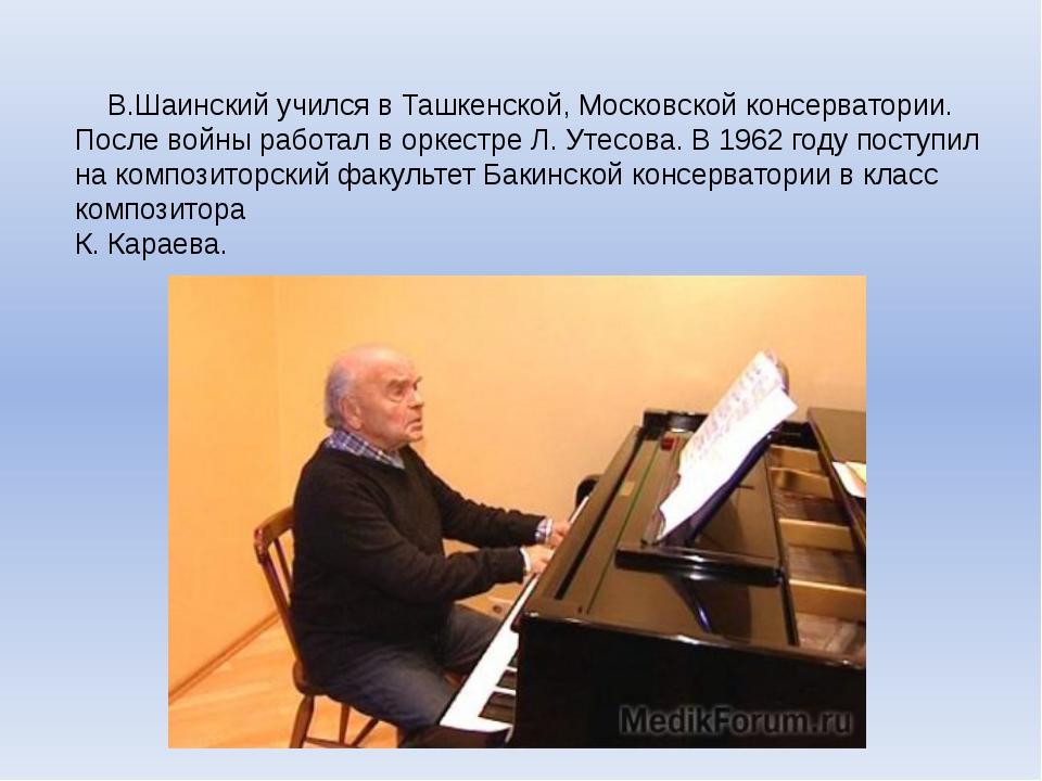 В.Шаинский учился в Ташкенской, Московской консерватории. После войны работа...