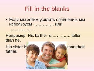 Fill in the blanks Если мы хотим усилить сравнение, мы используем …………… или …