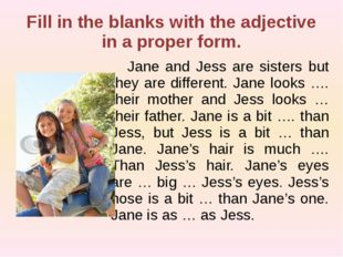 Fill in the blanks with the adjective in a proper form. Jane and Jess are si