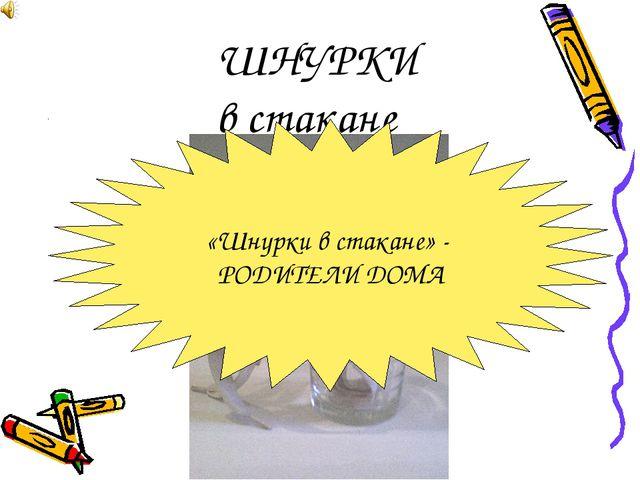 ШНУРКИ в стакане «Шнурки в стакане» - РОДИТЕЛИ ДОМА