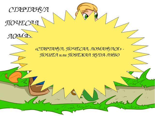 СТАРТАНУЛ ПОЧЕСАЛ ЛОМАНУЛСЯ «СТАРТАНУЛ, ПОЧЕСАЛ, ЛОМАНУЛСЯ» - ПОШЕЛ или ПОБЕЖ...