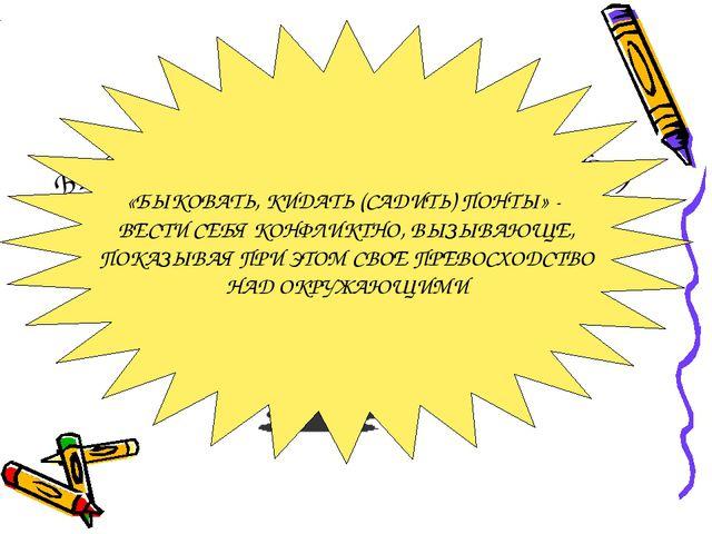 БЫКОВАТЬ КИДАТЬ (САДИТЬ) ПОНТЫ «БЫКОВАТЬ, КИДАТЬ (САДИТЬ) ПОНТЫ» - ВЕСТИ СЕБЯ...