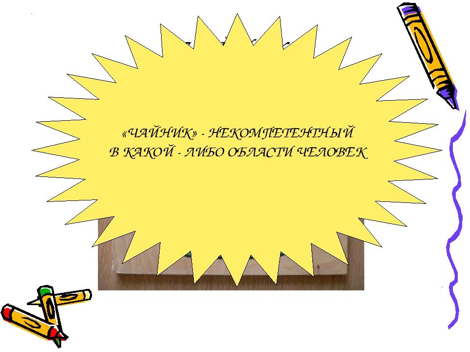 ЧАЙНИК «ЧАЙНИК» - НЕКОМПЕТЕНТНЫЙ В КАКОЙ - ЛИБО ОБЛАСТИ ЧЕЛОВЕК