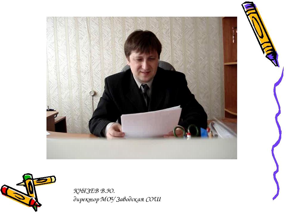 КНЯЗЕВ В.Ю. директор МОУ Заводская СОШ