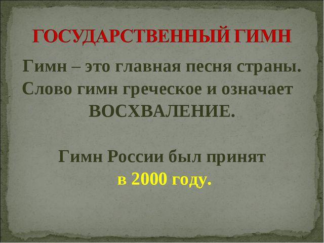 Гимн – это главная песня страны. Слово гимн греческое и означает ВОСХВАЛЕНИЕ....
