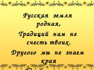 Русская земля родная, Традиций нам не счесть твоих. Другого мы не знаем края