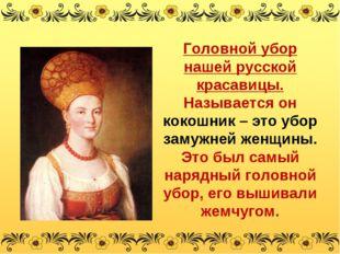 Головной убор нашей русской красавицы. Называется он кокошник – это убор заму