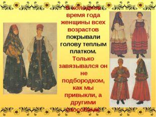 В холодное время года женщины всех возрастов покрывали голову теплым платком.