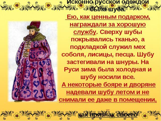 Исконно русской одеждой была шуба. Ею, как ценным подарком, награждали за хор...
