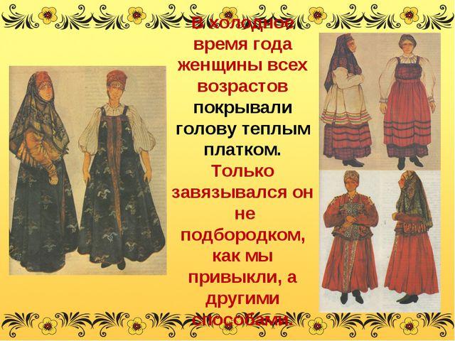 В холодное время года женщины всех возрастов покрывали голову теплым платком....