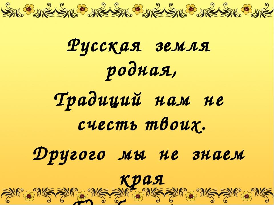 Русская земля родная, Традиций нам не счесть твоих. Другого мы не знаем края...