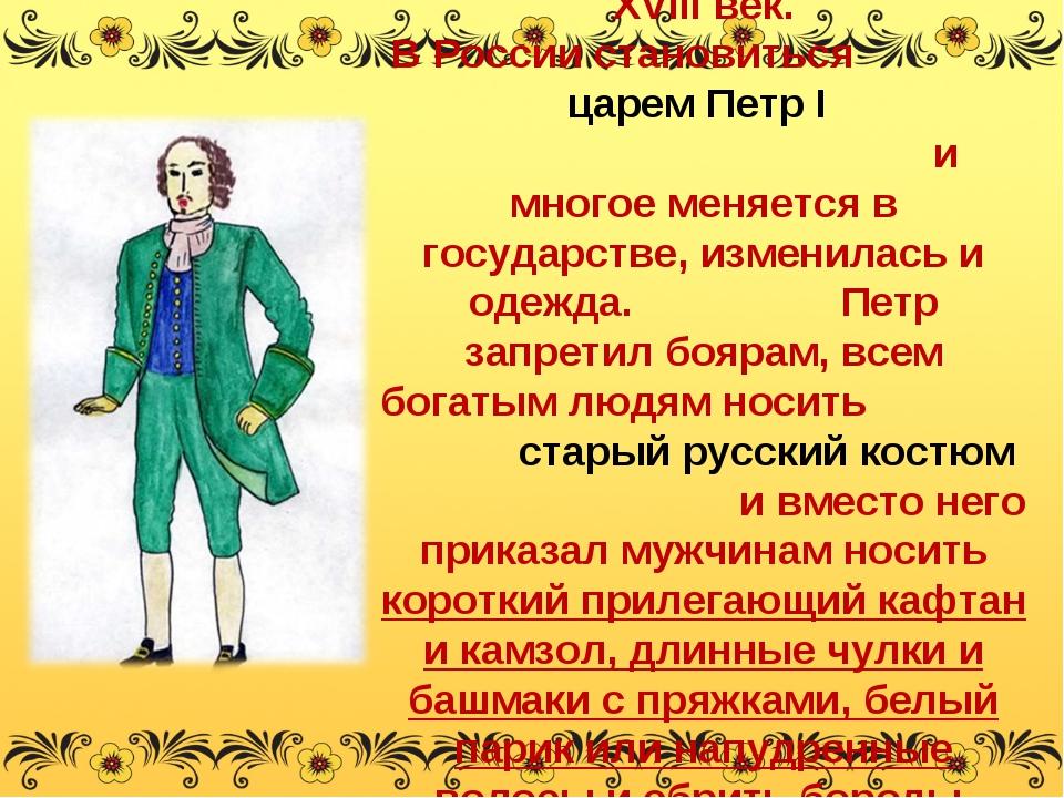 XVIII век. В России становиться царем Петр I и многое меняется в государстве,...