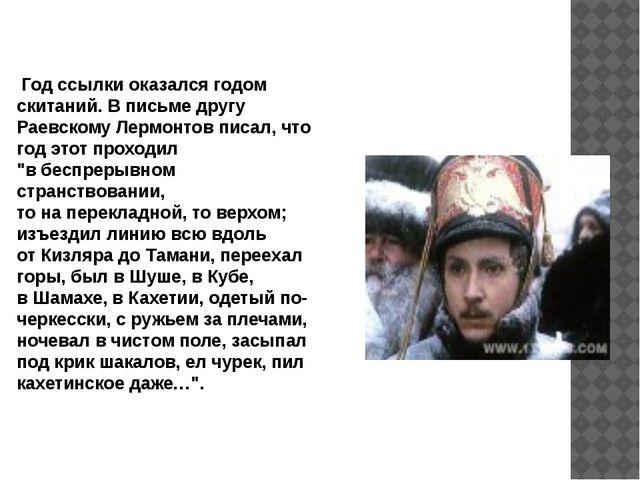 Год ссылки оказался годом скитаний.В письме другу Раевскому Лермонтов писал...