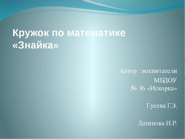 Кружок по математике «Знайка» Автор : воспитатели МБДОУ № 36 «Искорка» Гусева...