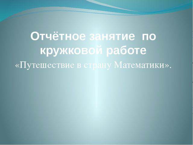 Отчётное занятие по кружковой работе «Путешествие в страну Математики».