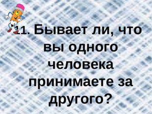 11. Бывает ли, что вы одного человека принимаете за другого?