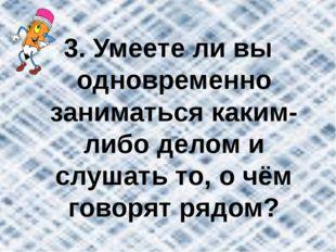 3. Умеете ли вы одновременно заниматься каким-либо делом и слушать то, о чём