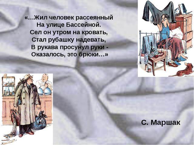 «…Жил человек рассеянный На улице Бассейной. Сел он утром на кровать, Стал ру...