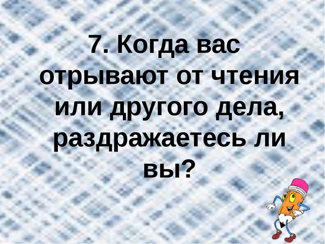 7. Когда вас отрывают от чтения или другого дела, раздражаетесь ли вы?