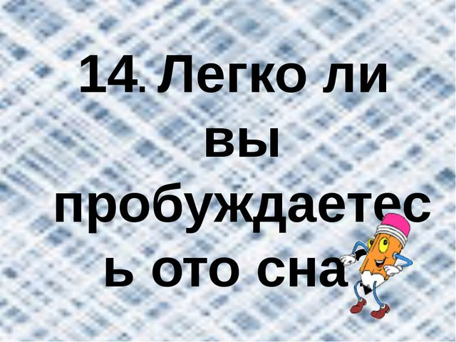 14. Легко ли вы пробуждаетесь ото сна?