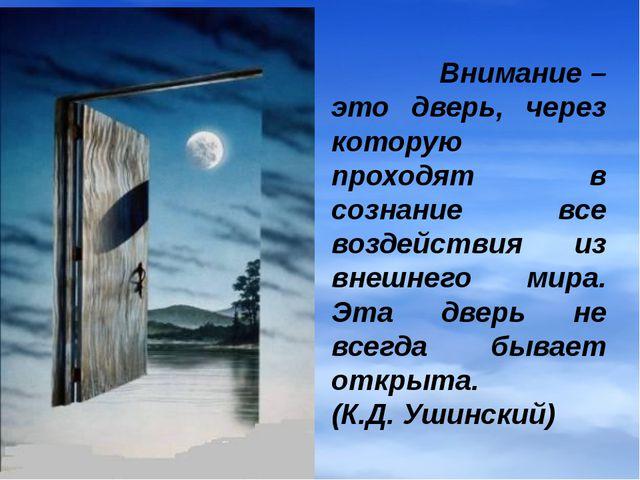 Внимание – это дверь, через которую проходят в сознание все воздействия из в...