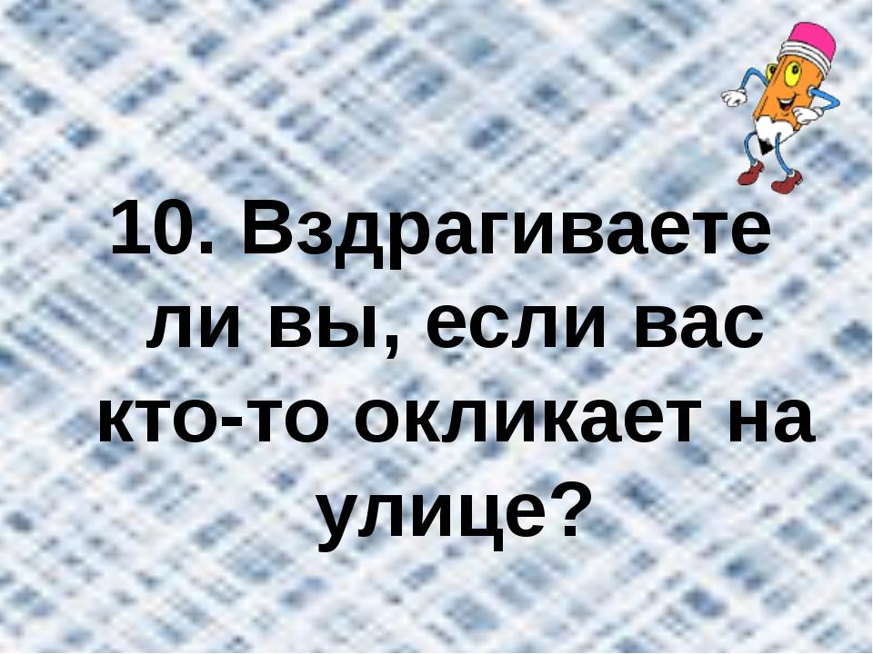 10. Вздрагиваете ли вы, если вас кто-то окликает на улице?