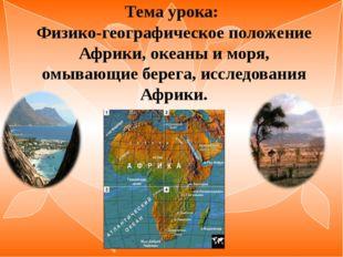 Тема урока: Физико-географическое положение Африки, океаны и моря, омывающие