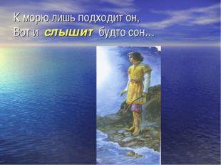 К морю лишь подходит он, Вот и слышит будто сон…