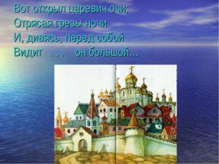 Вот открыл царевич очи; Отрясая грезы ночи И, дивясь, перед собой Видит . . .