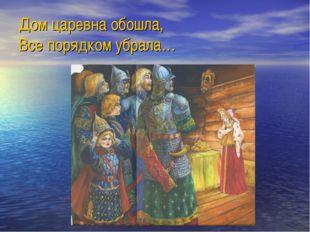 Дом царевна обошла, Все порядком убрала…